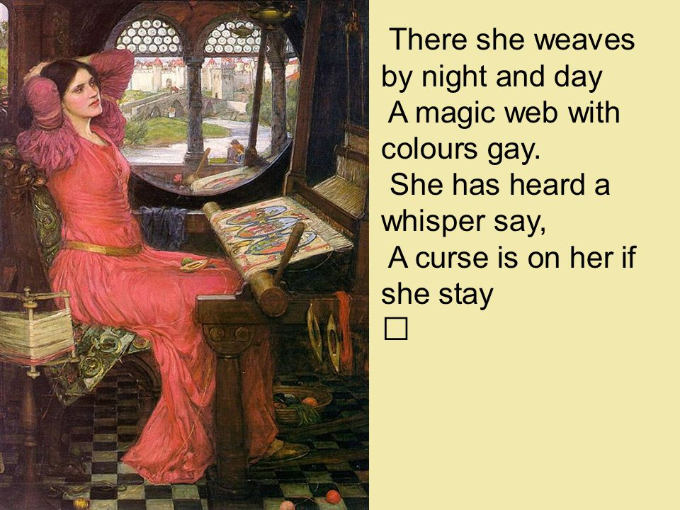 There she weaves by night and day A magic web with colours gay.