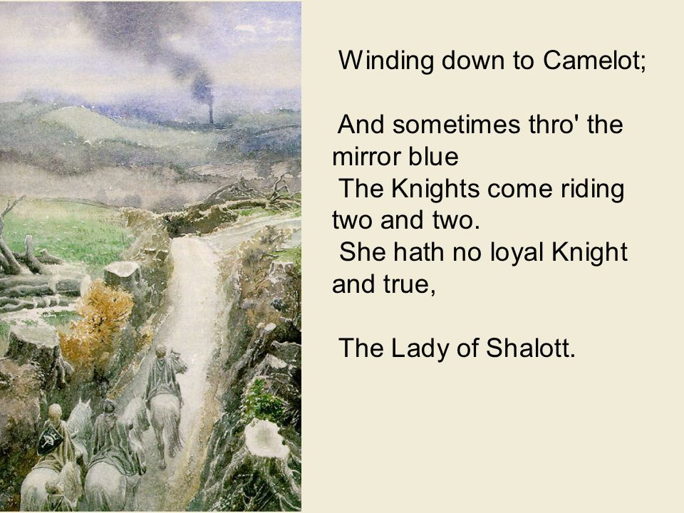 Winding down to Camelot; And sometimes thro the mirror blue The Knights come riding two and two.