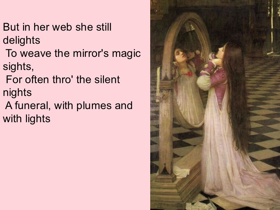But in her web she still delights To weave the mirror s magic sights, For often thro the silent nights A funeral, with plumes and with lights