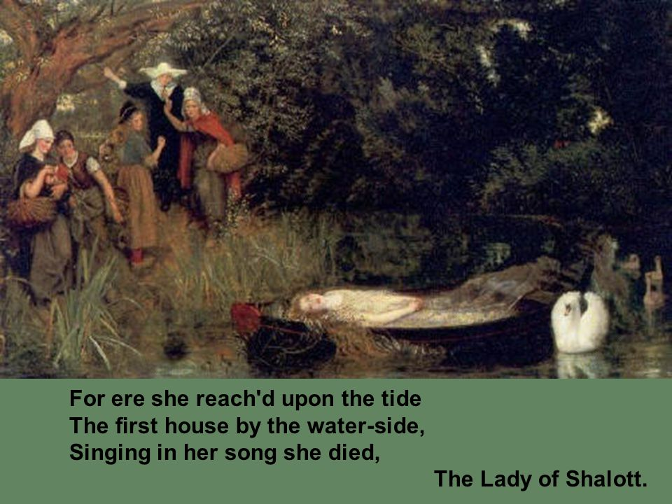 For ere she reach d upon the tide The first house by the water-side, Singing in her song she died, The Lady of Shalott.
