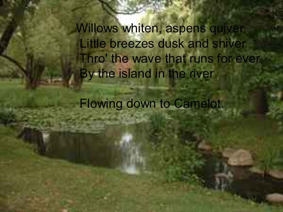 a Willows whiten, aspens quiver, Little breezes dusk and shiver Thro the wave that runs for ever By the island in the river Flowing down to Camelot.