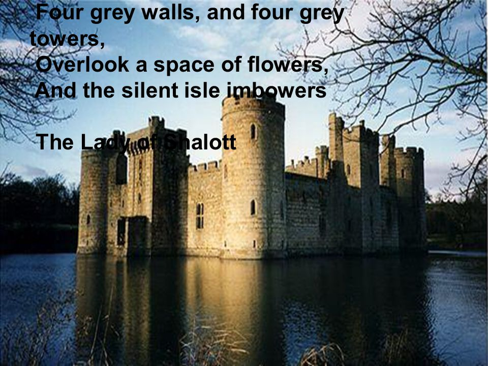 Four grey walls, and four grey towers, Overlook a space of flowers, And the silent isle imbowers The Lady of Shalott