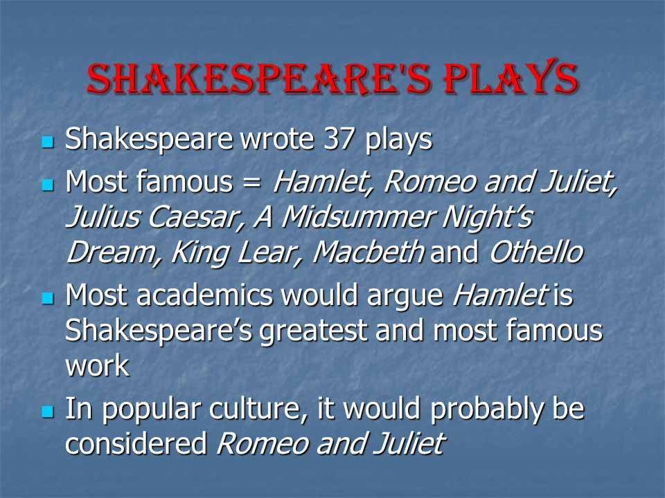 Shakespeare s Plays Shakespeare wrote 37 plays Shakespeare wrote 37 plays Most famous = Hamlet, Romeo and Juliet, Julius Caesar, A Midsummer Night's Dream, King Lear, Macbeth and Othello Most famous = Hamlet, Romeo and Juliet, Julius Caesar, A Midsummer Night's Dream, King Lear, Macbeth and Othello Most academics would argue Hamlet is Shakespeare's greatest and most famous work Most academics would argue Hamlet is Shakespeare's greatest and most famous work In popular culture, it would probably be considered Romeo and Juliet In popular culture, it would probably be considered Romeo and Juliet