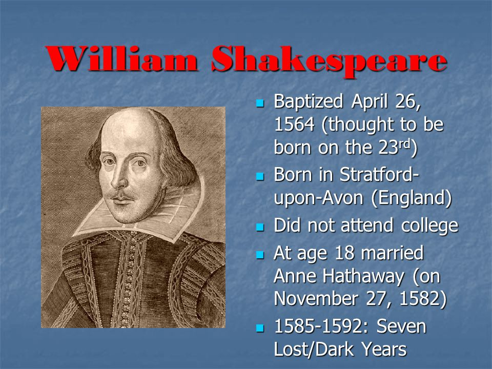 William Shakespeare Baptized April 26, 1564 (thought to be born on the 23 rd ) Baptized April 26, 1564 (thought to be born on the 23 rd ) Born in Stratford- upon-Avon (England) Born in Stratford- upon-Avon (England) Did not attend college Did not attend college At age 18 married Anne Hathaway (on November 27, 1582) At age 18 married Anne Hathaway (on November 27, 1582) 1585-1592: Seven Lost/Dark Years 1585-1592: Seven Lost/Dark Years