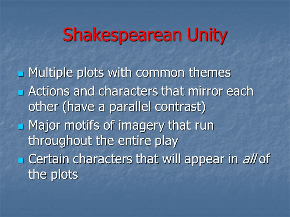 Shakespearean Unity Multiple plots with common themes Multiple plots with common themes Actions and characters that mirror each other (have a parallel contrast) Actions and characters that mirror each other (have a parallel contrast) Major motifs of imagery that run throughout the entire play Major motifs of imagery that run throughout the entire play Certain characters that will appear in all of the plots Certain characters that will appear in all of the plots