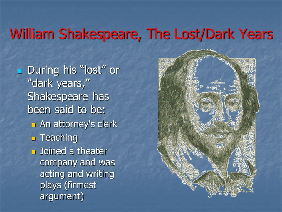 William Shakespeare, The Lost/Dark Years During his lost or dark years, Shakespeare has been said to be: During his lost or dark years, Shakespeare has been said to be: An attorney s clerk An attorney s clerk Teaching Teaching Joined a theater company and was acting and writing plays (firmest argument) Joined a theater company and was acting and writing plays (firmest argument)