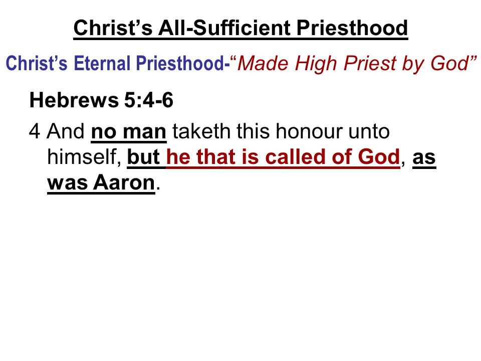 """Christ's All-Sufficient Priesthood Christ's Eternal Priesthood- """"Made High Priest by God"""" Hebrews 5:4-6 4 And no man taketh this honour unto himself,"""