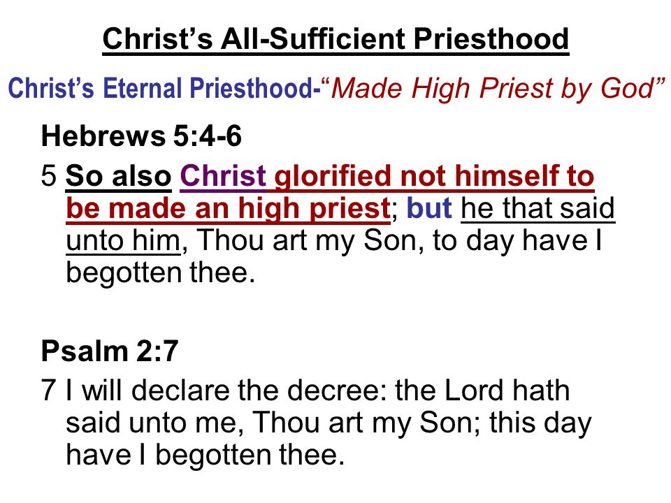 Christ's All-Sufficient Priesthood Christ's Eternal Priesthood- Made High Priest by God Hebrews 5:4-6 5 So also Christ glorified not himself to be made an high priest; but he that said unto him, Thou art my Son, to day have I begotten thee.