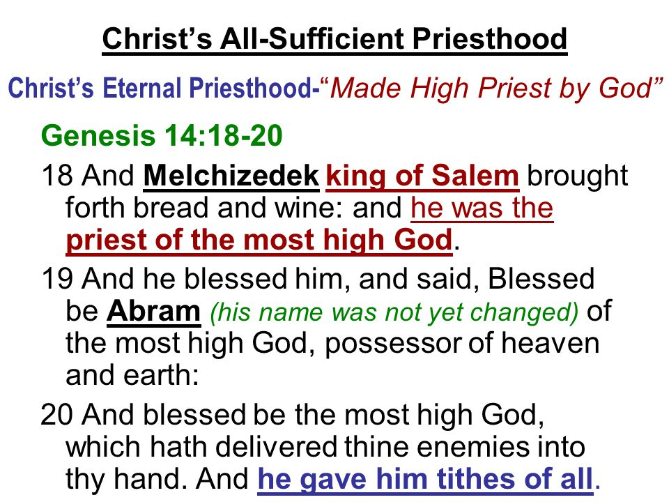 Christ's All-Sufficient Priesthood Christ's Eternal Priesthood- Made High Priest by God Genesis 14:18-20 18 And Melchizedek king of Salem brought forth bread and wine: and he was the priest of the most high God.