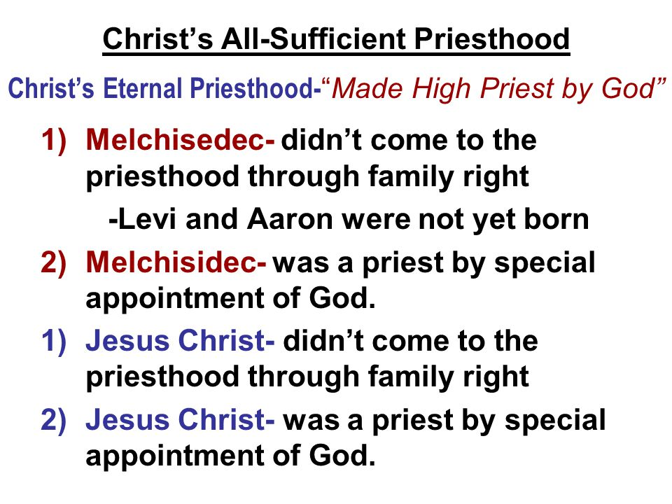 Christ's All-Sufficient Priesthood Christ's Eternal Priesthood- Made High Priest by God 1)Melchisedec- didn't come to the priesthood through family right -Levi and Aaron were not yet born 2)Melchisidec- was a priest by special appointment of God.