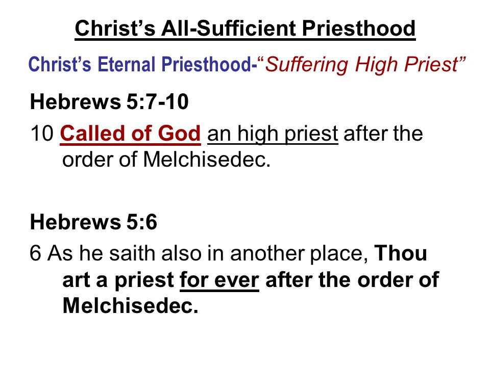 Christ's All-Sufficient Priesthood Christ's Eternal Priesthood- Suffering High Priest Hebrews 5:7-10 10 Called of God an high priest after the order of Melchisedec.