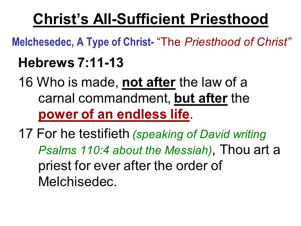 Christ's All-Sufficient Priesthood Melchesedec, A Type of Christ- The Priesthood of Christ Hebrews 7:11-13 16 Who is made, not after the law of a carnal commandment, but after the power of an endless life.