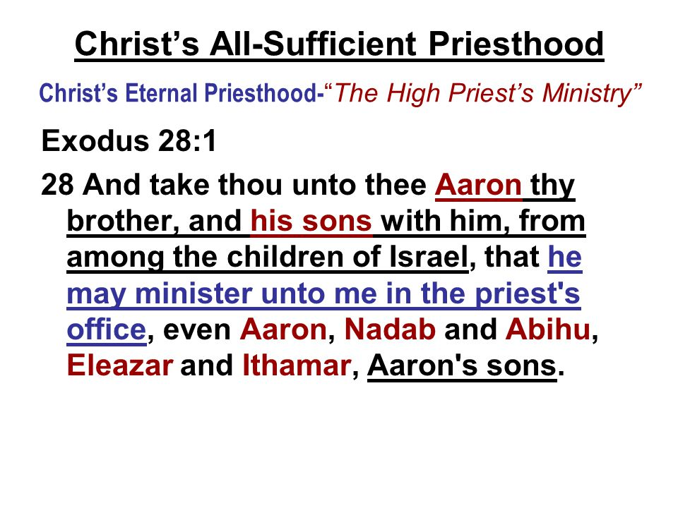 Christ's All-Sufficient Priesthood Christ's Eternal Priesthood- The High Priest's Ministry Exodus 28:1 28 And take thou unto thee Aaron thy brother, and his sons with him, from among the children of Israel, that he may minister unto me in the priest s office, even Aaron, Nadab and Abihu, Eleazar and Ithamar, Aaron s sons.