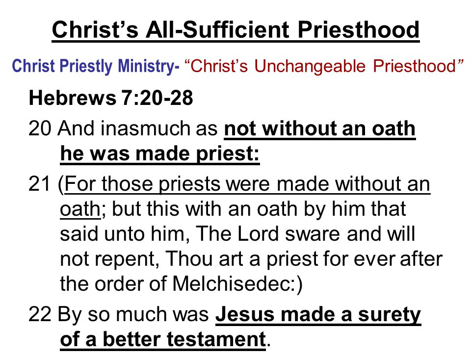 Christ's All-Sufficient Priesthood Christ Priestly Ministry- Christ's Unchangeable Priesthood Hebrews 7:20-28 20 And inasmuch as not without an oath he was made priest: 21 (For those priests were made without an oath; but this with an oath by him that said unto him, The Lord sware and will not repent, Thou art a priest for ever after the order of Melchisedec:) 22 By so much was Jesus made a surety of a better testament.