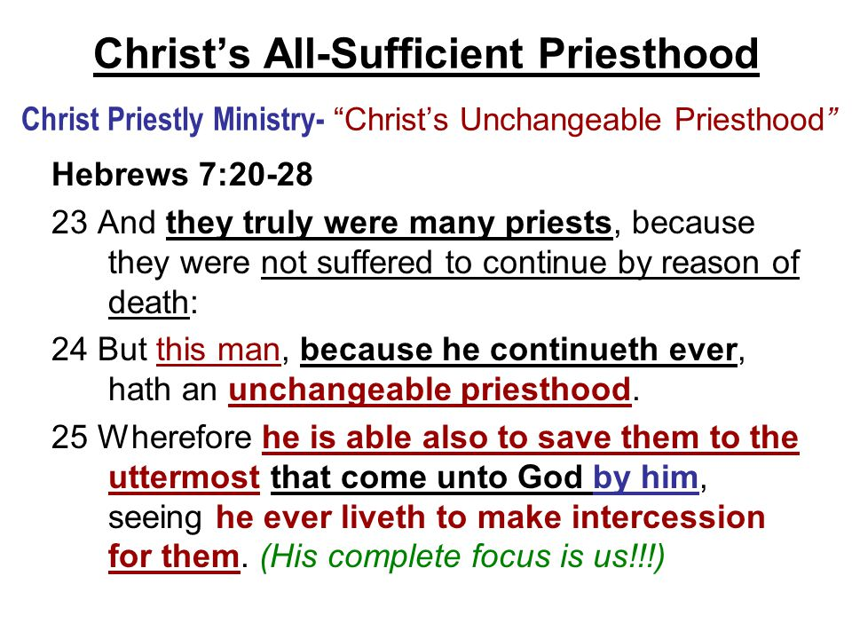 Christ's All-Sufficient Priesthood Christ Priestly Ministry- Christ's Unchangeable Priesthood Hebrews 7:20-28 23 And they truly were many priests, because they were not suffered to continue by reason of death: 24 But this man, because he continueth ever, hath an unchangeable priesthood.