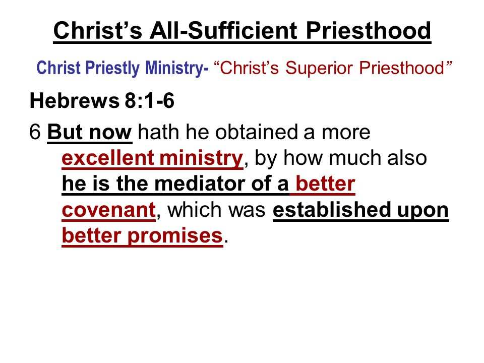 Christ's All-Sufficient Priesthood Christ Priestly Ministry- Christ's Superior Priesthood Hebrews 8:1-6 6 But now hath he obtained a more excellent ministry, by how much also he is the mediator of a better covenant, which was established upon better promises.