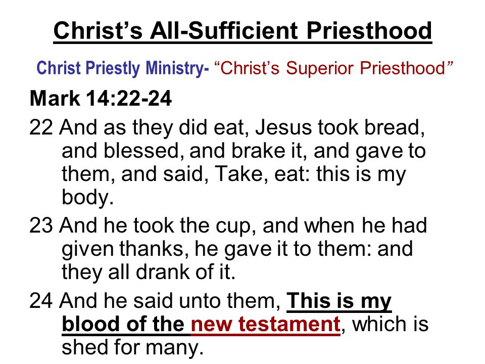"""Christ's All-Sufficient Priesthood Christ Priestly Ministry- """"Christ's Superior Priesthood"""" Mark 14:22-24 22 And as they did eat, Jesus took bread, an"""