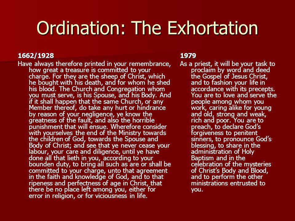 Ordination: The Exhortation 1662/1928 Have always therefore printed in your remembrance, how great a treasure is committed to your charge. For they ar