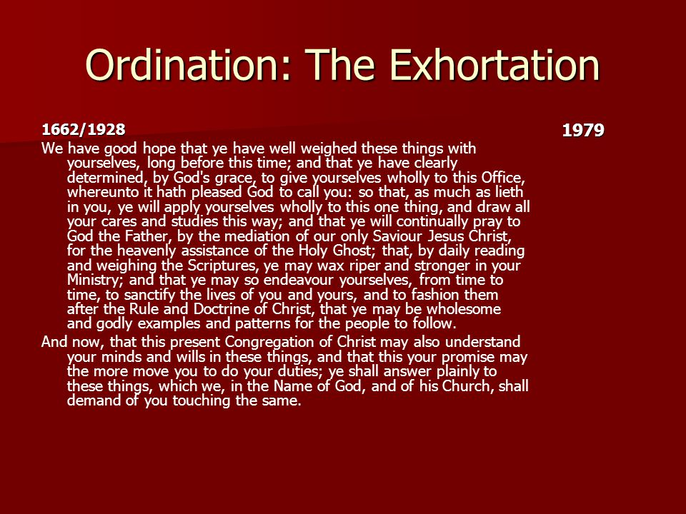Ordination: The Exhortation 1662/1928 We have good hope that ye have well weighed these things with yourselves, long before this time; and that ye have clearly determined, by God s grace, to give yourselves wholly to this Office, whereunto it hath pleased God to call you: so that, as much as lieth in you, ye will apply yourselves wholly to this one thing, and draw all your cares and studies this way; and that ye will continually pray to God the Father, by the mediation of our only Saviour Jesus Christ, for the heavenly assistance of the Holy Ghost; that, by daily reading and weighing the Scriptures, ye may wax riper and stronger in your Ministry; and that ye may so endeavour yourselves, from time to time, to sanctify the lives of you and yours, and to fashion them after the Rule and Doctrine of Christ, that ye may be wholesome and godly examples and patterns for the people to follow.