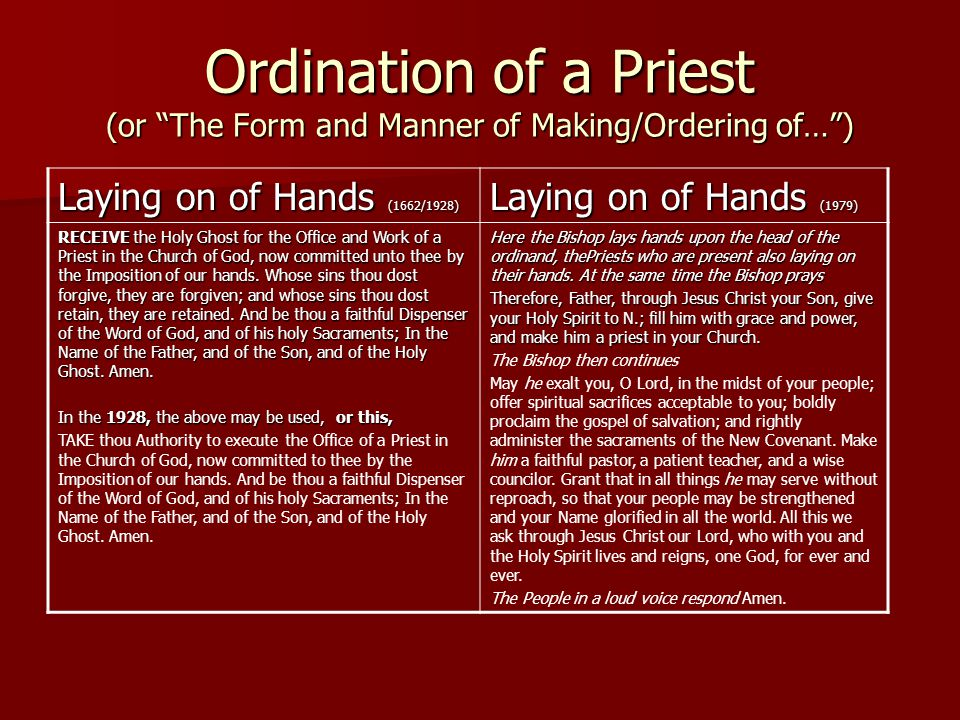 Ordination of a Priest (or The Form and Manner of Making/Ordering of… ) Laying on of Hands (1662/1928) Laying on of Hands (1979) RECEIVE the Holy Ghost for the Office and Work of a Priest in the Church of God, now committed unto thee by the Imposition of our hands.