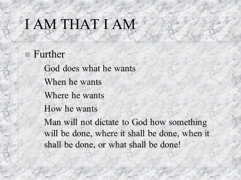 I AM THAT I AM n Further – God does what he wants – When he wants – Where he wants – How he wants – Man will not dictate to God how something will be