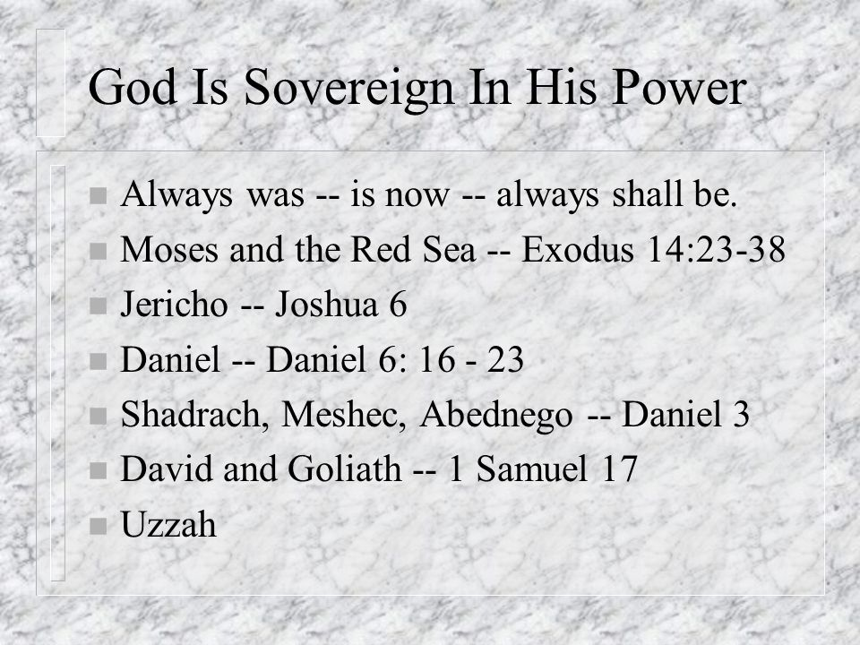 God Is Sovereign In His Power n Always was -- is now -- always shall be. n Moses and the Red Sea -- Exodus 14:23-38 n Jericho -- Joshua 6 n Daniel --