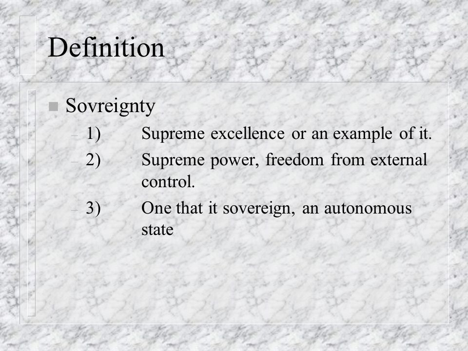 Definition n Sovreignty – 1)Supreme excellence or an example of it. – 2)Supreme power, freedom from external control. – 3)One that it sovereign, an au