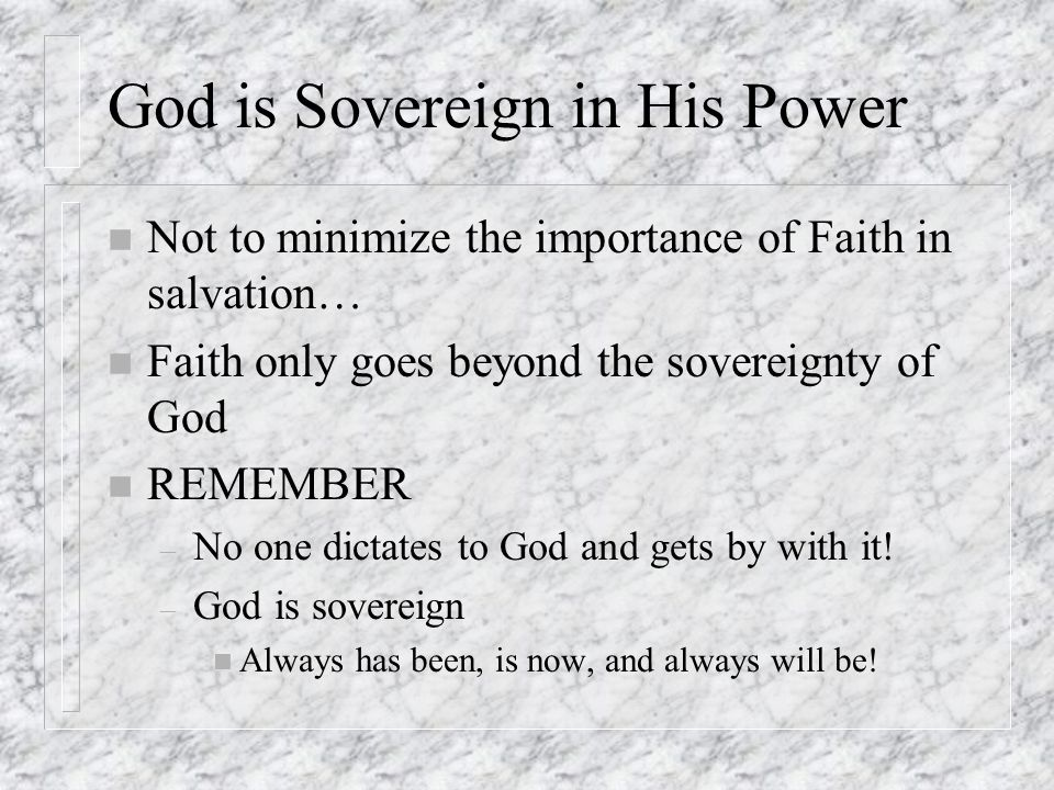 God is Sovereign in His Power n Not to minimize the importance of Faith in salvation… n Faith only goes beyond the sovereignty of God n REMEMBER – No