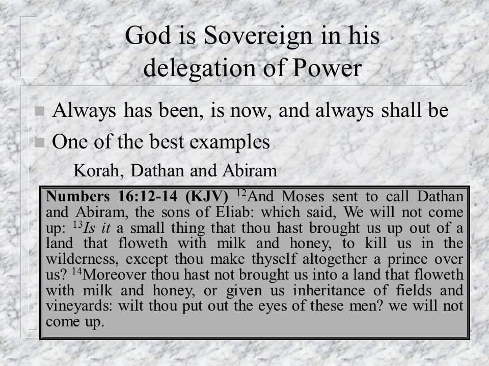 God is Sovereign in his delegation of Power n Always has been, is now, and always shall be n One of the best examples – Korah, Dathan and Abiram Numbe