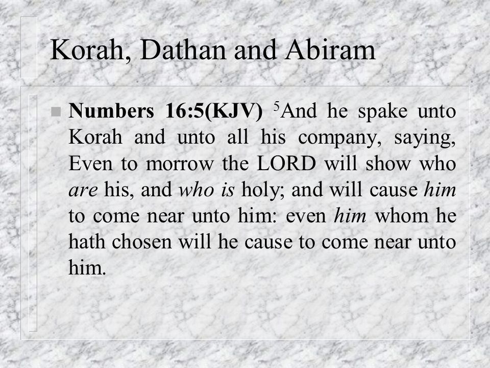 Korah, Dathan and Abiram n Numbers 16:5(KJV) 5 And he spake unto Korah and unto all his company, saying, Even to morrow the LORD will show who are his