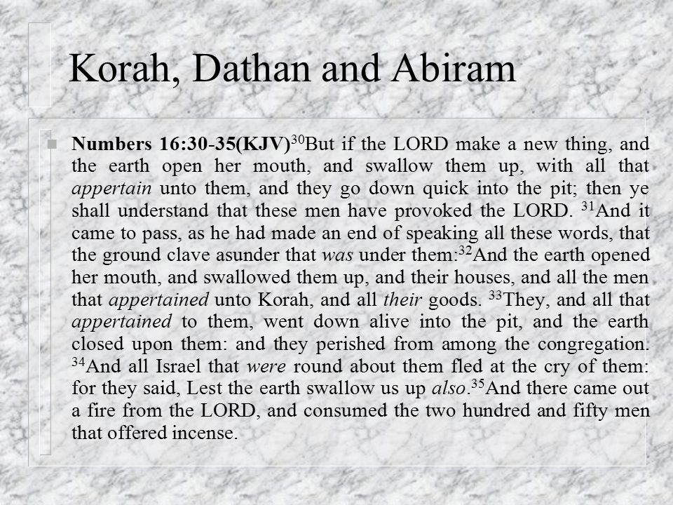 Korah, Dathan and Abiram n Numbers 16:30-35(KJV) 30 But if the LORD make a new thing, and the earth open her mouth, and swallow them up, with all that appertain unto them, and they go down quick into the pit; then ye shall understand that these men have provoked the LORD.