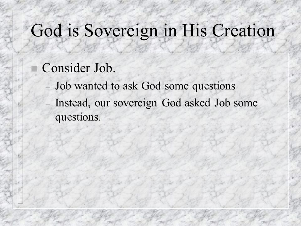 God is Sovereign in His Creation n Consider Job. – Job wanted to ask God some questions – Instead, our sovereign God asked Job some questions.