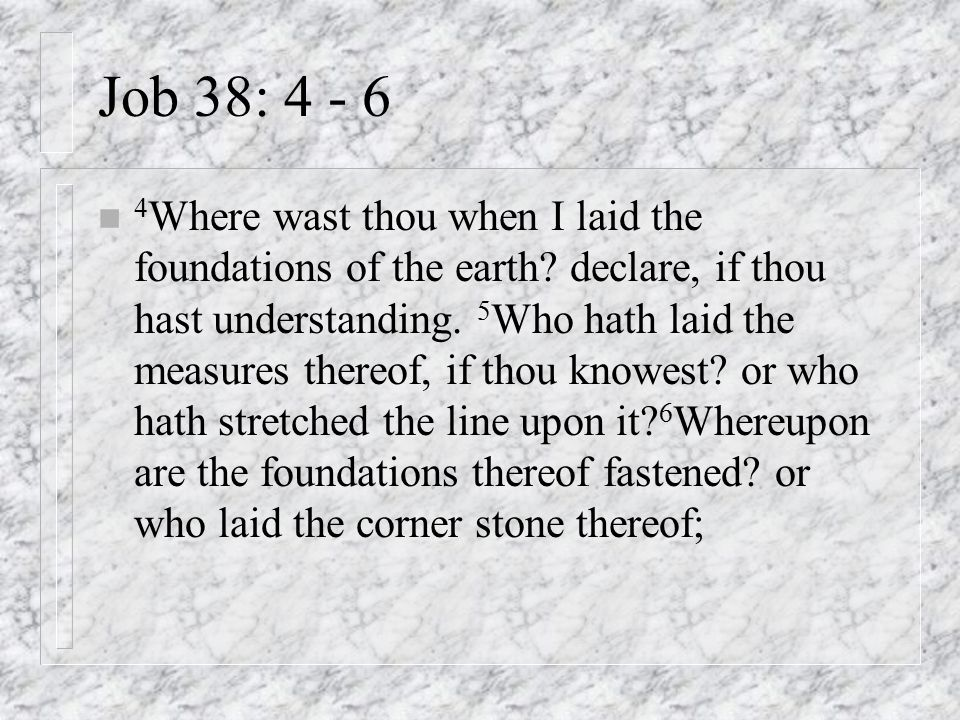 Job 38: 4 - 6 n 4 Where wast thou when I laid the foundations of the earth? declare, if thou hast understanding. 5 Who hath laid the measures thereof,