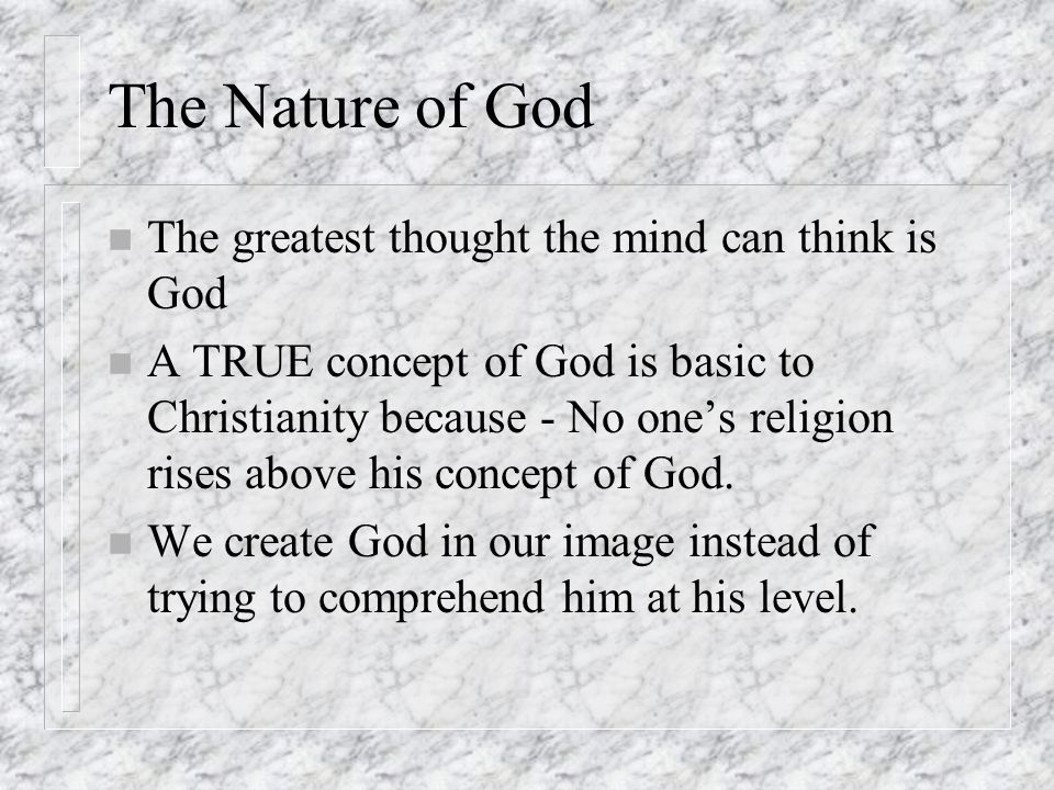 The Nature of God n The greatest thought the mind can think is God n A TRUE concept of God is basic to Christianity because - No one's religion rises above his concept of God.