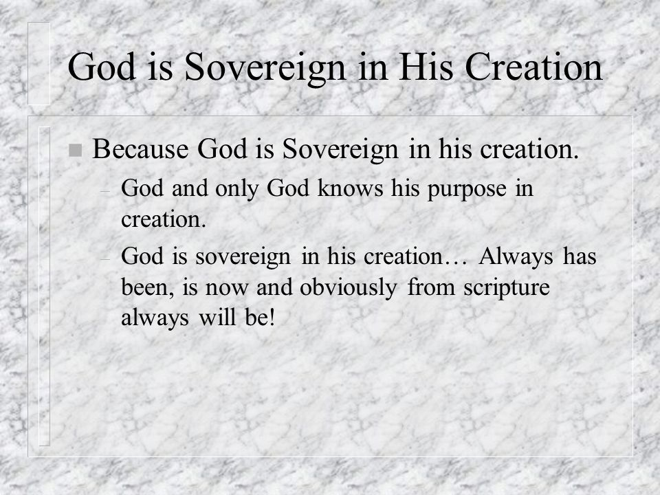 n Because God is Sovereign in his creation. – God and only God knows his purpose in creation.