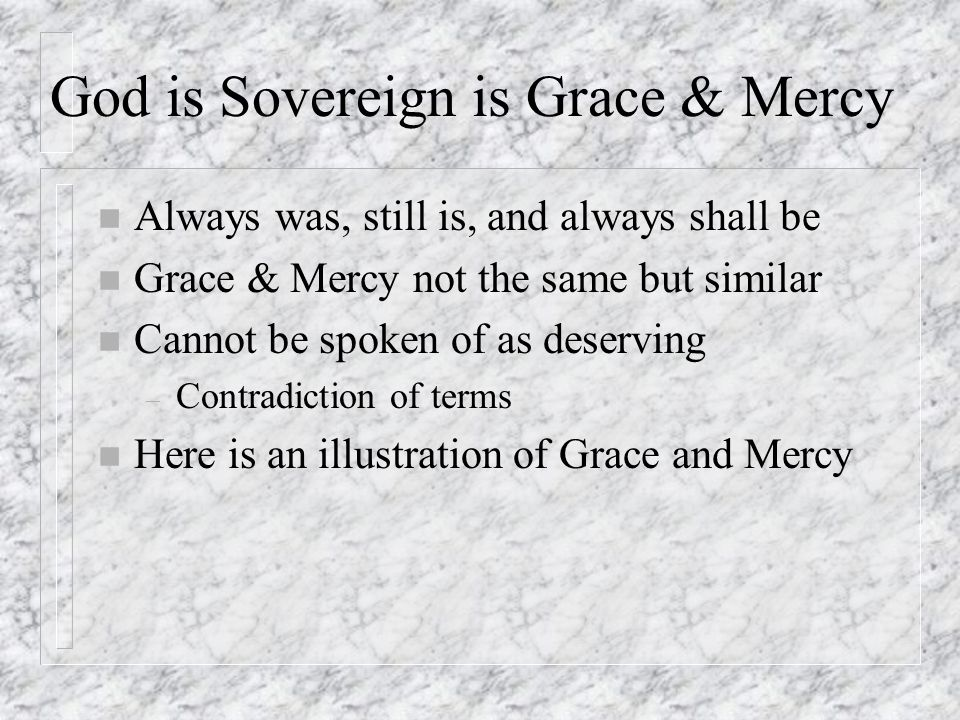 God is Sovereign is Grace & Mercy n Always was, still is, and always shall be n Grace & Mercy not the same but similar n Cannot be spoken of as deserving – Contradiction of terms n Here is an illustration of Grace and Mercy