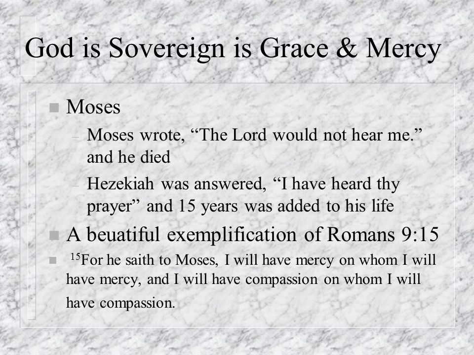 God is Sovereign is Grace & Mercy n Moses – Moses wrote, The Lord would not hear me. and he died – Hezekiah was answered, I have heard thy prayer and 15 years was added to his life n A beuatiful exemplification of Romans 9:15 n 15 For he saith to Moses, I will have mercy on whom I will have mercy, and I will have compassion on whom I will have compassion.
