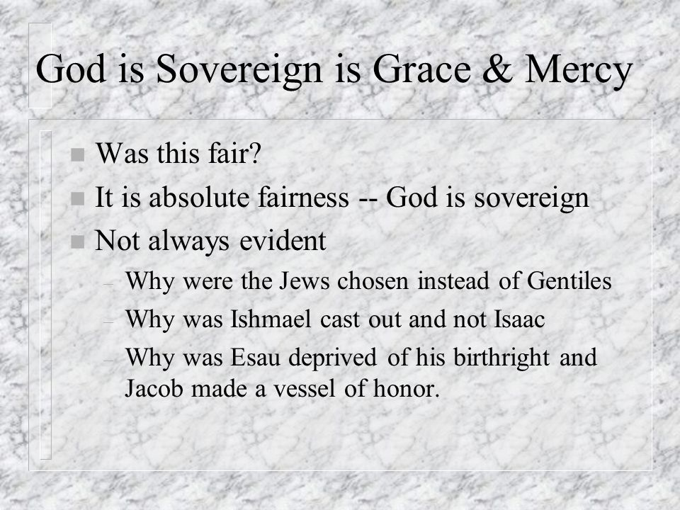 God is Sovereign is Grace & Mercy n Was this fair? n It is absolute fairness -- God is sovereign n Not always evident – Why were the Jews chosen inste