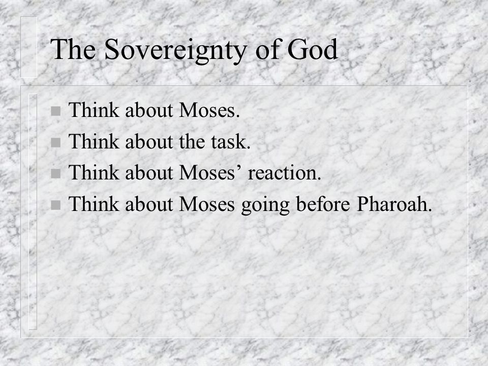 The Sovereignty of God n Think about Moses. n Think about the task. n Think about Moses' reaction. n Think about Moses going before Pharoah.