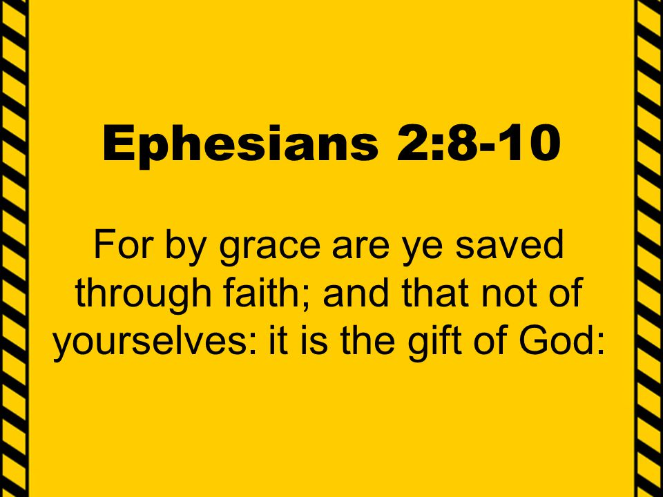 Ephesians 2:8-10 For by grace are ye saved through faith; and that not of yourselves: it is the gift of God: