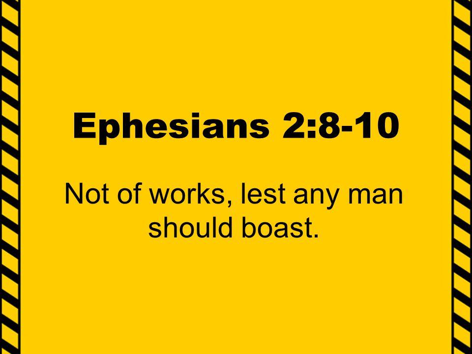 Ephesians 2:8-10 Not of works, lest any man should boast.