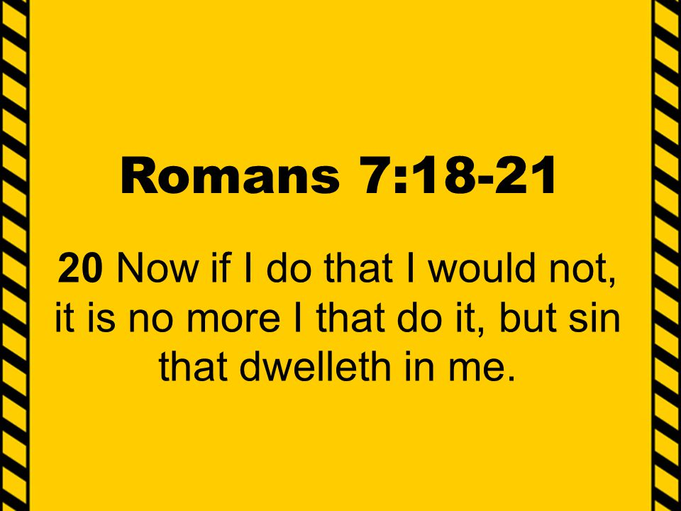 Romans 7:18-21 20 Now if I do that I would not, it is no more I that do it, but sin that dwelleth in me.