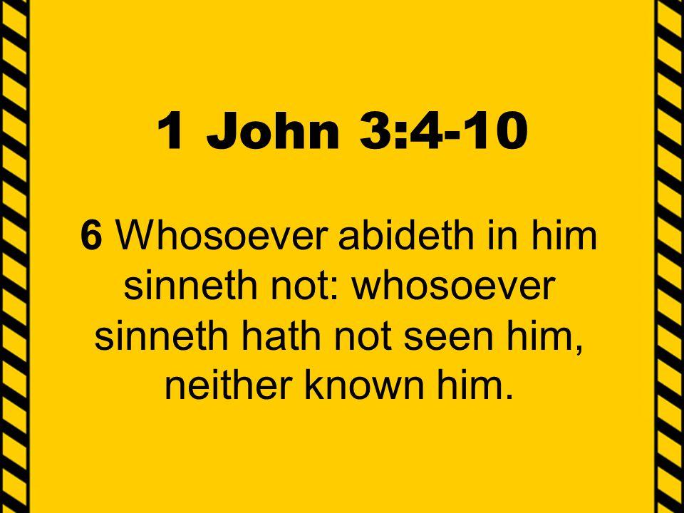 1 John 3:4-10 6 Whosoever abideth in him sinneth not: whosoever sinneth hath not seen him, neither known him.