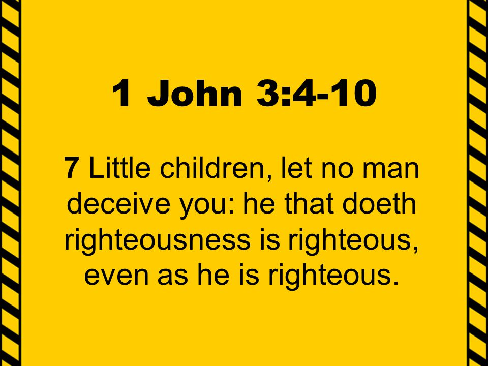1 John 3:4-10 7 Little children, let no man deceive you: he that doeth righteousness is righteous, even as he is righteous.