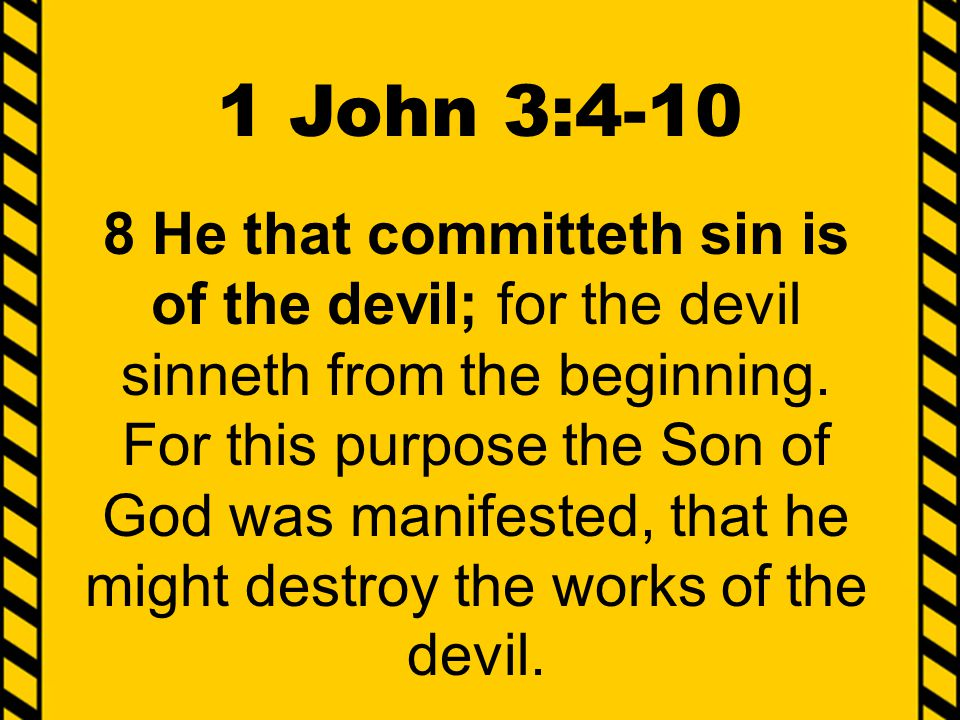 1 John 3:4-10 8 He that committeth sin is of the devil; for the devil sinneth from the beginning. For this purpose the Son of God was manifested, that