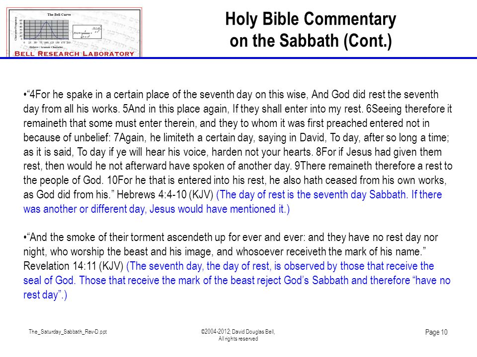 The_Saturday_Sabbath_Rev-D.ppt©2004-2012; David Douglas Bell, All rights reserved Page 10 Holy Bible Commentary on the Sabbath (Cont.) 4For he spake in a certain place of the seventh day on this wise, And God did rest the seventh day from all his works.