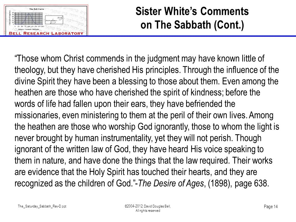 The_Saturday_Sabbath_Rev-D.ppt©2004-2012; David Douglas Bell, All rights reserved Page 14 Those whom Christ commends in the judgment may have known little of theology, but they have cherished His principles.