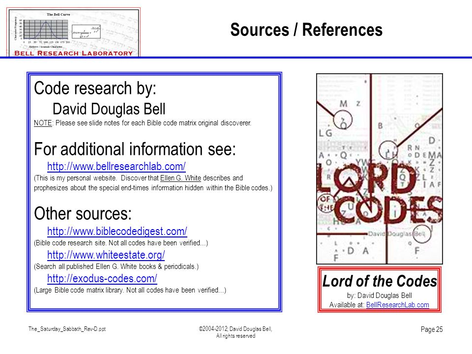 The_Saturday_Sabbath_Rev-D.ppt©2004-2012; David Douglas Bell, All rights reserved Page 25 Sources / References Code research by: David Douglas Bell NOTE: Please see slide notes for each Bible code matrix original discoverer.