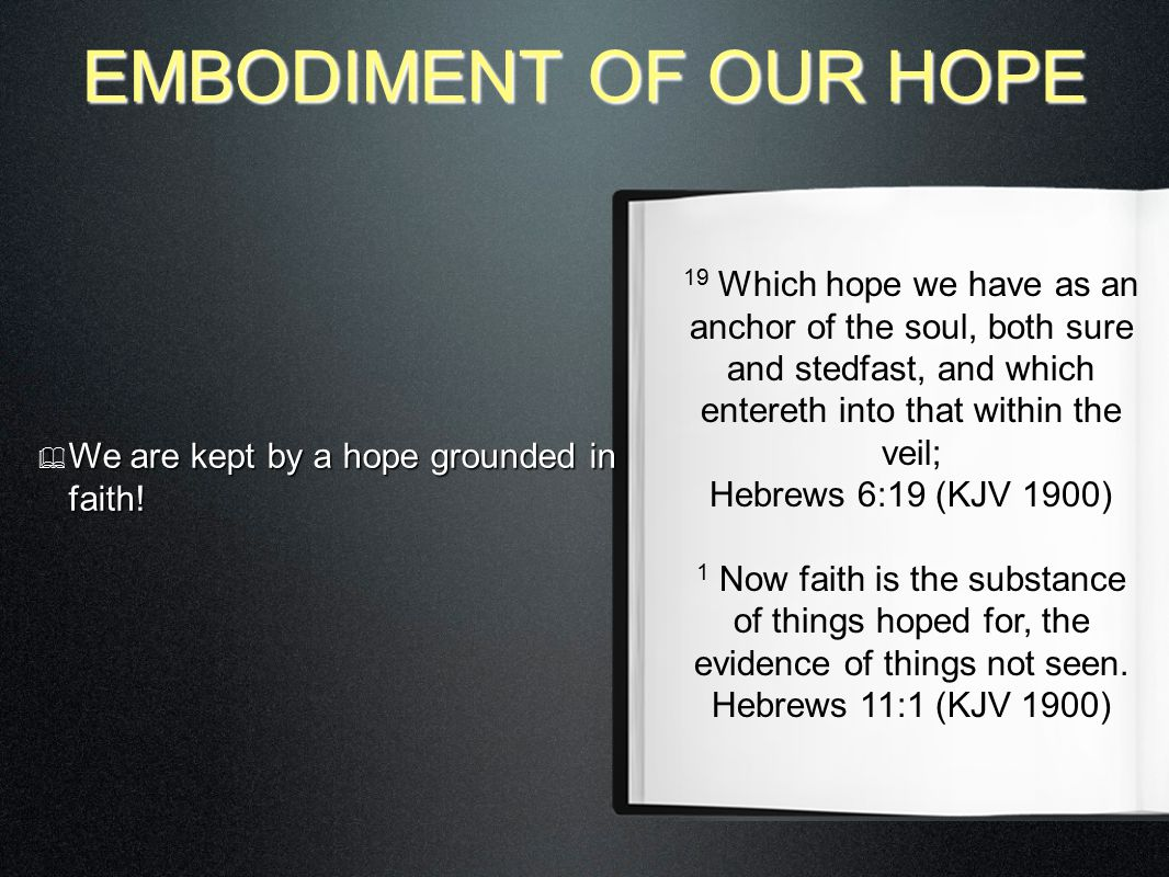 EMBODIMENT OF OUR HOPE 19 Which hope we have as an anchor of the soul, both sure and stedfast, and which entereth into that within the veil; Hebrews 6:19 (KJV 1900) 1 Now faith is the substance of things hoped for, the evidence of things not seen.