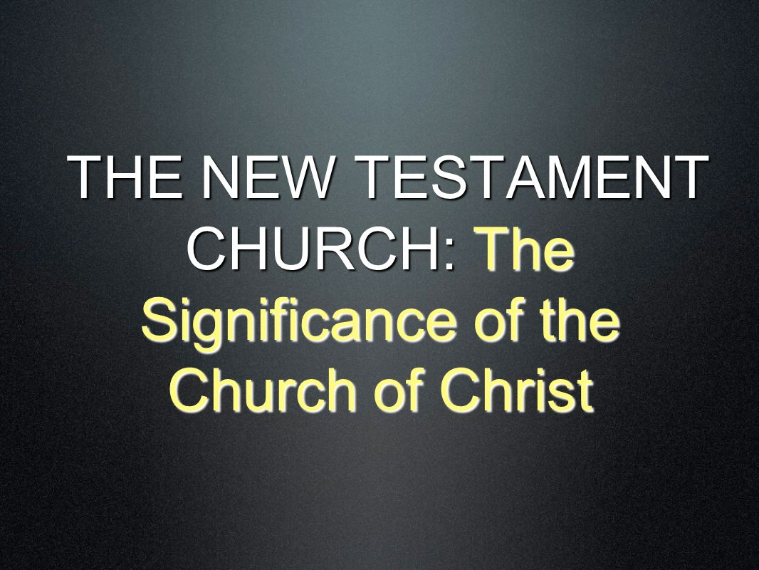 THE NEW TESTAMENT CHURCH: The Significance of the Church of Christ THE NEW TESTAMENT CHURCH: The Significance of the Church of Christ